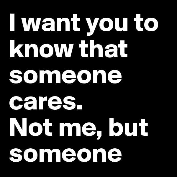 I want you to know that someone cares. Not me, but someone
