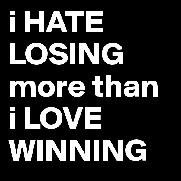 i HATE LOSING more than i LOVE WINNING