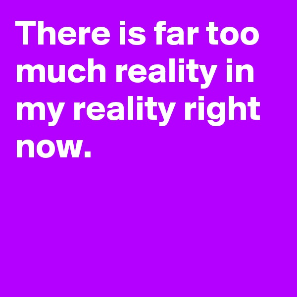 There is far too much reality in my reality right now.