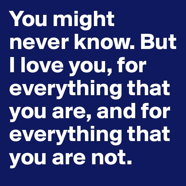 You might never know. But I love you, for everything that you are, and for everything that you are not.