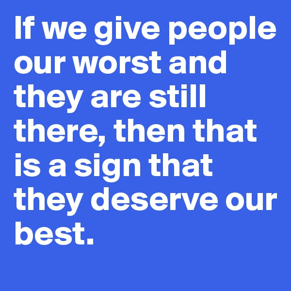 If we give people our worst and they are still there, then that is a sign that they deserve our best.