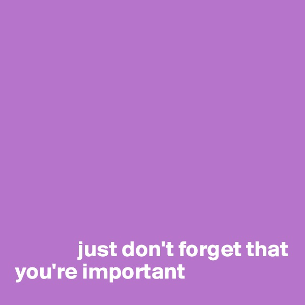 just don't forget that you're important