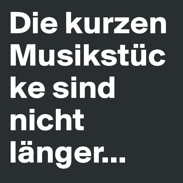 Die kurzen Musikstücke sind nicht länger...