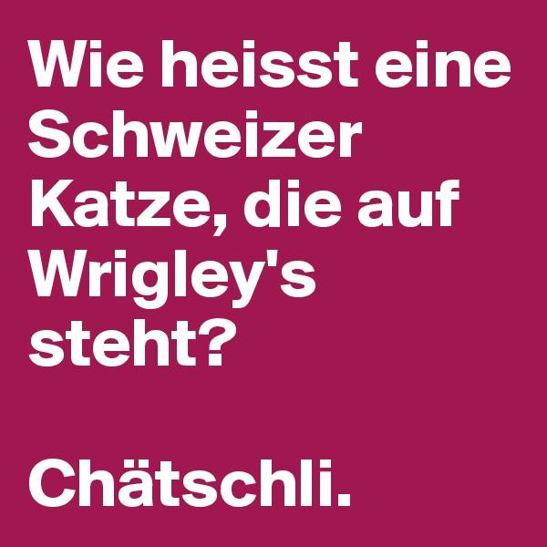 Wie heisst eine Schweizer Katze, die auf Wrigley's steht?  Chätschli.