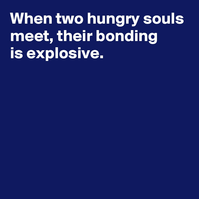 When two hungry souls meet, their bonding  is explosive.