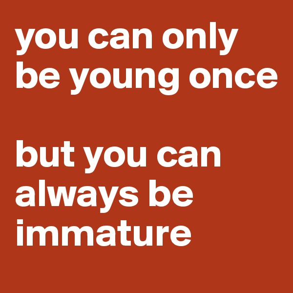you can only be young once  but you can always be immature