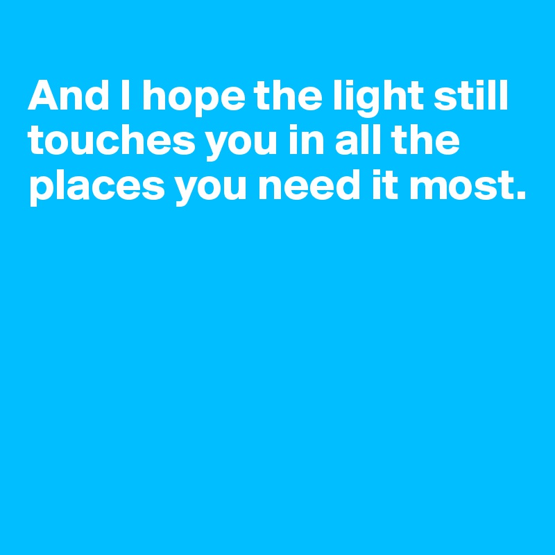 And I hope the light still  touches you in all the places you need it most.