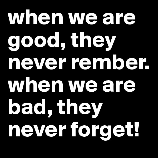 when we are good, they never rember. when we are bad, they never forget!