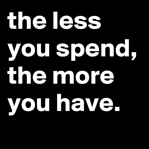 the less you spend, the more you have.