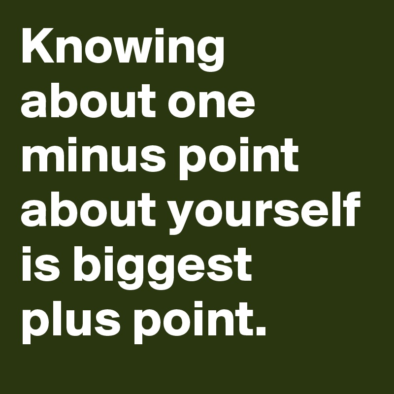 Knowing about one minus point about yourself is biggest plus point.