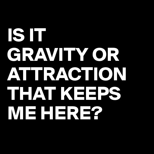 IS IT  GRAVITY OR  ATTRACTION THAT KEEPS  ME HERE?