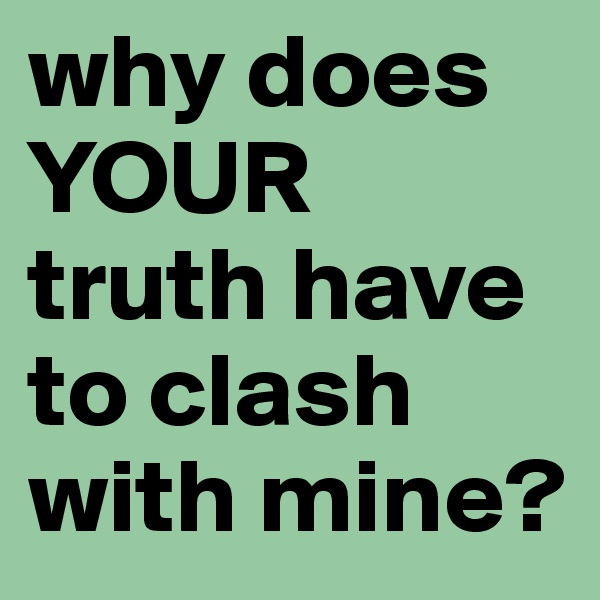 why does YOUR truth have to clash with mine?