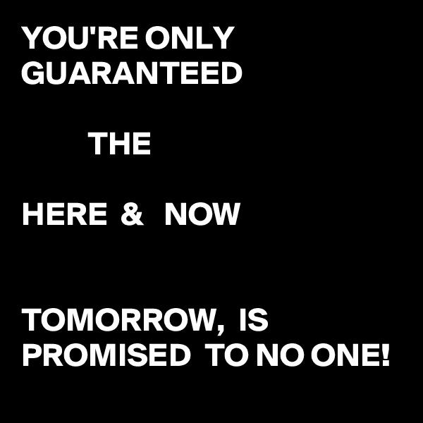 YOU'RE ONLY GUARANTEED             THE  HERE  &   NOW   TOMORROW,  IS PROMISED  TO NO ONE!