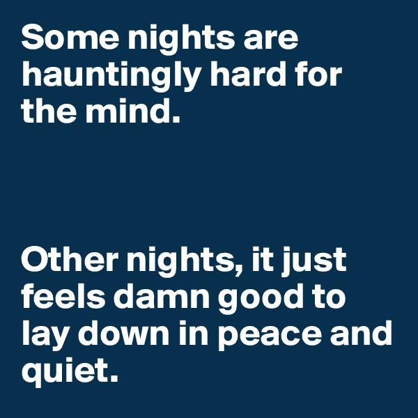 Some nights are hauntingly hard for the mind.    Other nights, it just feels damn good to lay down in peace and quiet.