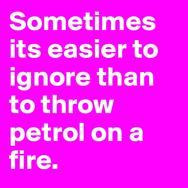 Sometimes its easier to ignore than to throw petrol on a fire.