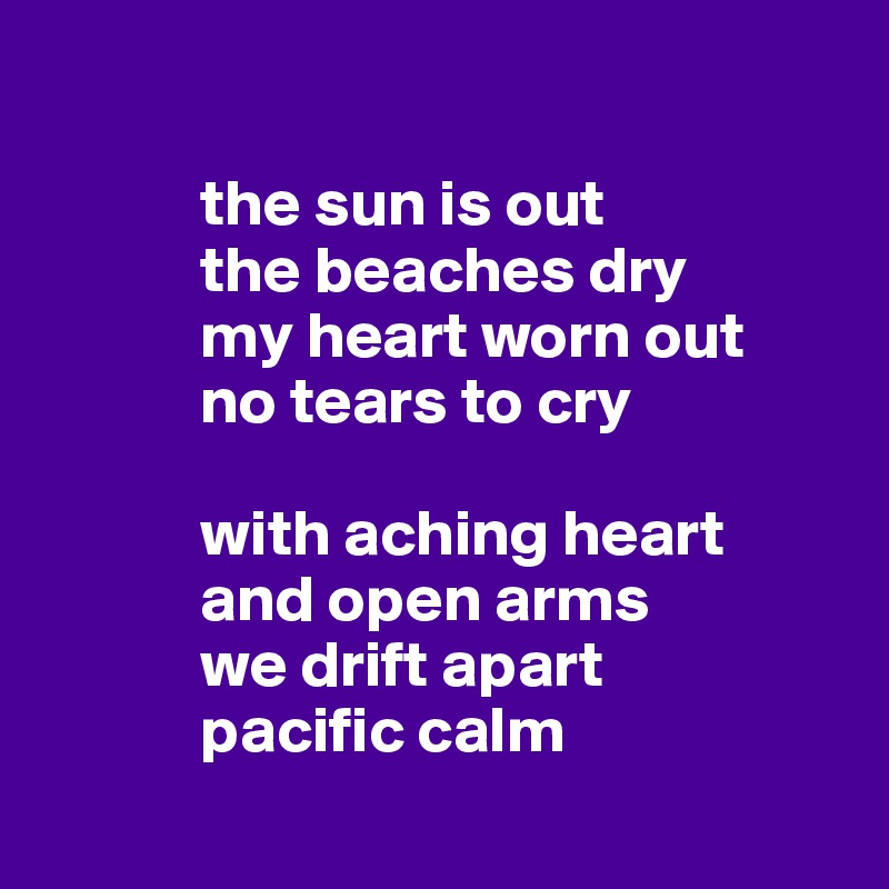 the sun is out             the beaches dry             my heart worn out              no tears to cry              with aching heart             and open arms             we drift apart              pacific calm
