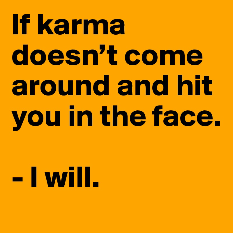 If Karma Doesnt Come Around And Hit You In The Face I Will