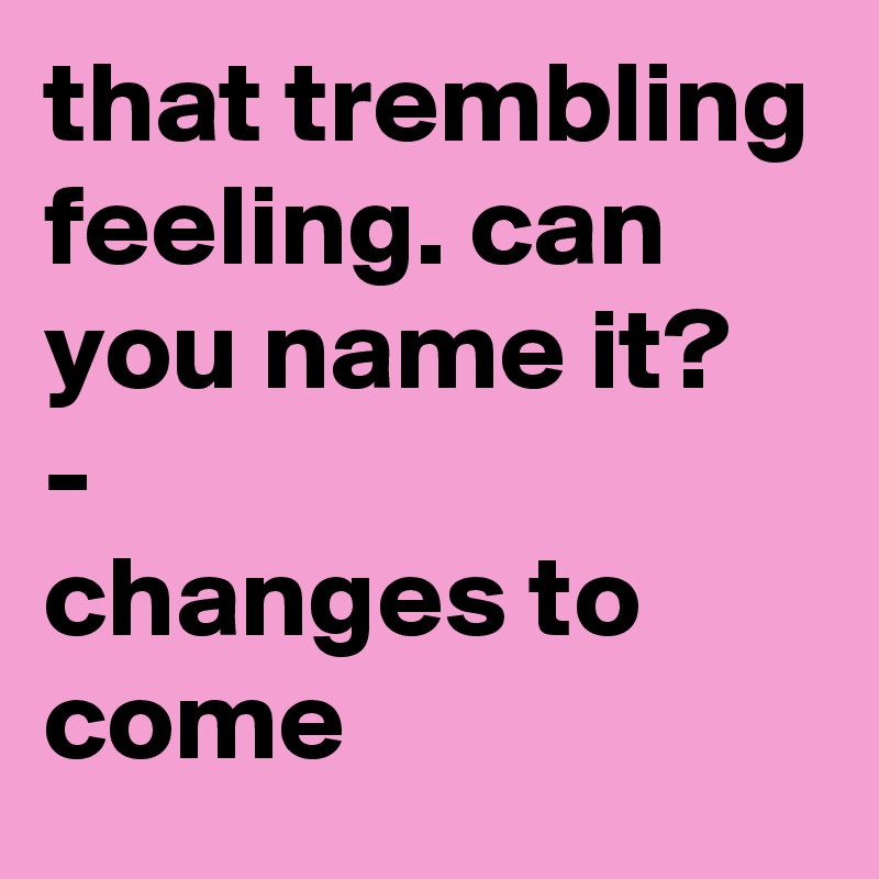 that trembling feeling. can you name it? -            changes to come