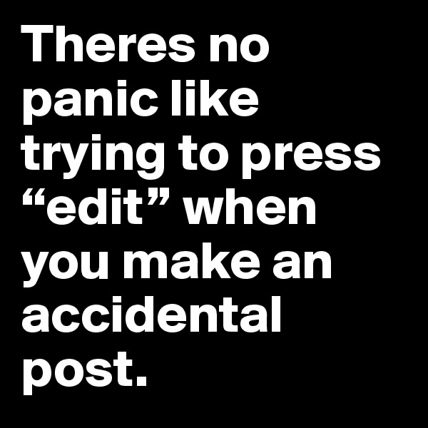 """Theres no panic like trying to press """"edit"""" when you make an accidental post."""