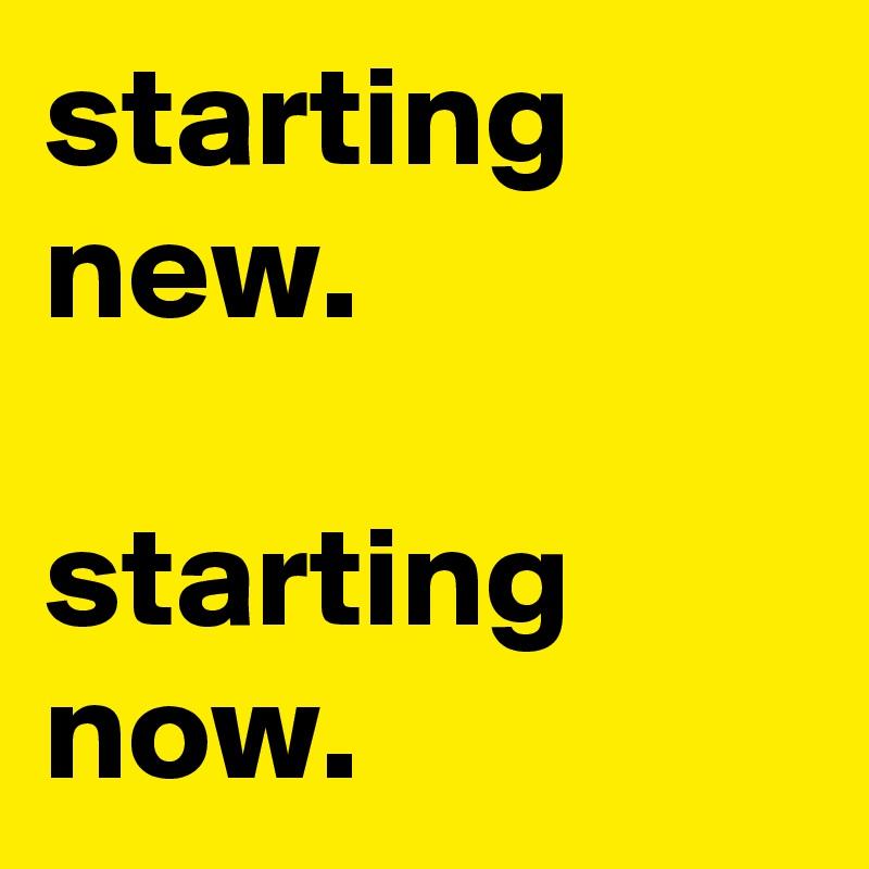 starting new.   starting now.