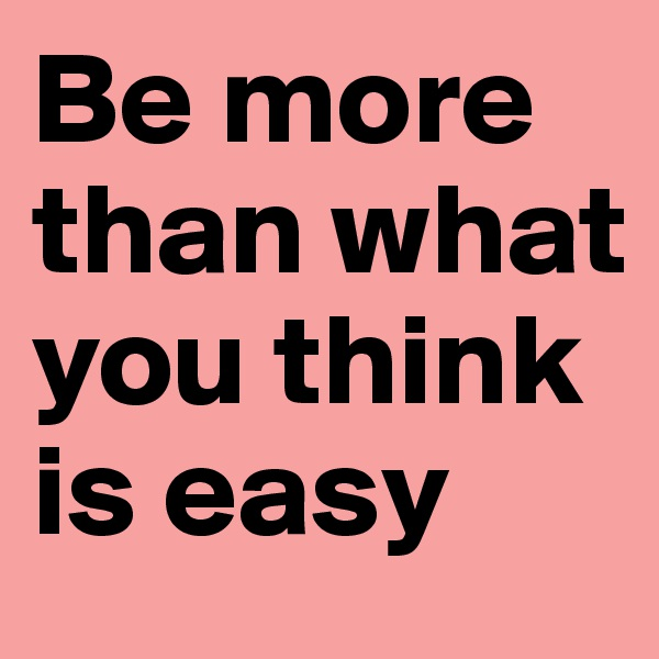 Be more than what you think is easy
