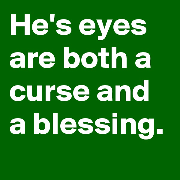 He's eyes are both a curse and a blessing.