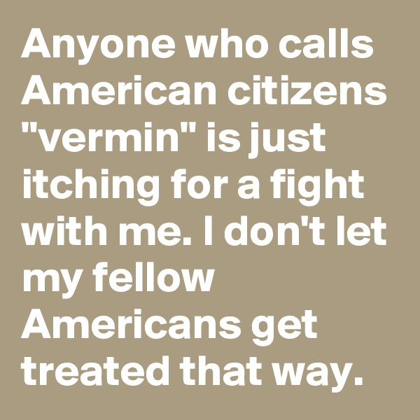 """Anyone who calls American citizens """"vermin"""" is just itching for a fight with me. I don't let my fellow Americans get treated that way."""