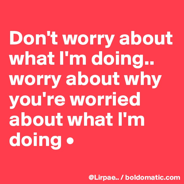 Don't worry about what I'm doing.. worry about why you're worried about what I'm doing •