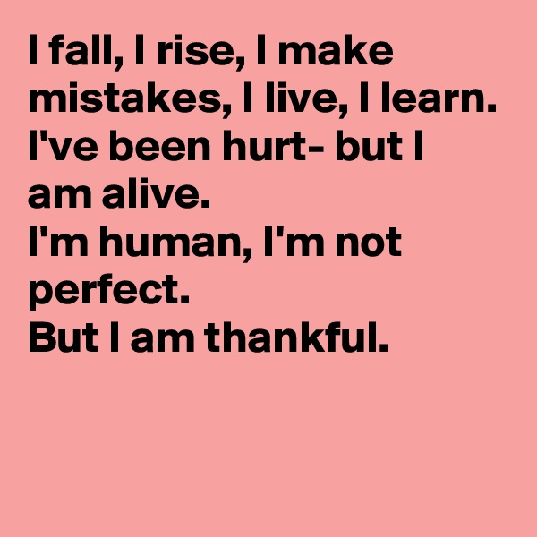 I fall, I rise, I make mistakes, I live, I learn. I've been hurt- but I am alive. I'm human, I'm not perfect.  But I am thankful.