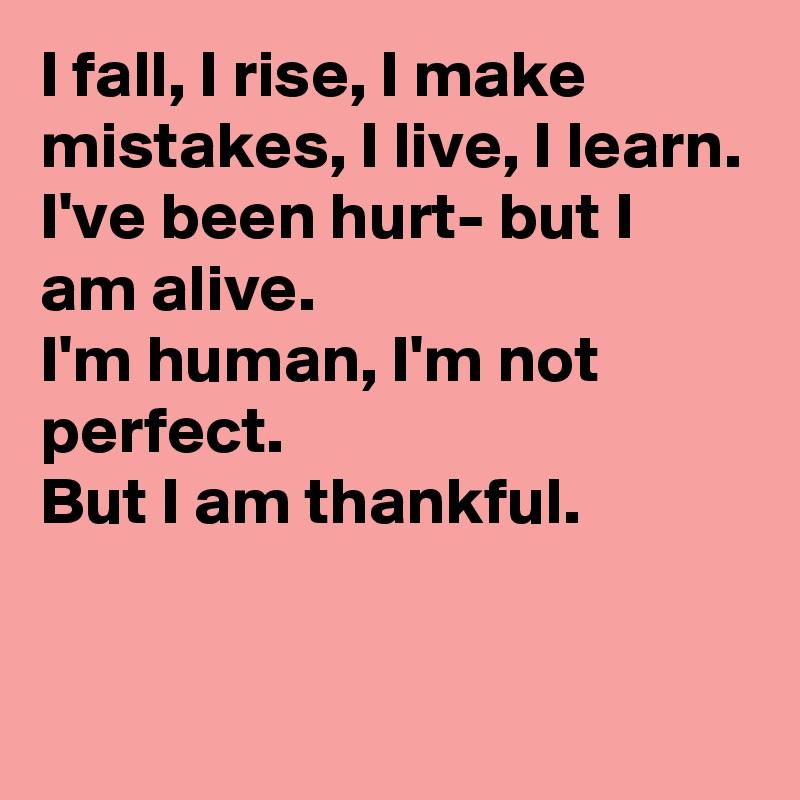 I fall, I rise, I make mistakes, I live, I learn. I've been hurt- but I am alive. I'm human, I'm not perfect.  But I am thankful.