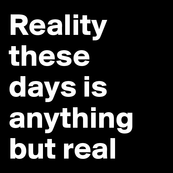 Reality these days is anything but real