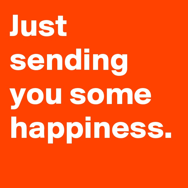 Just sending you some happiness.