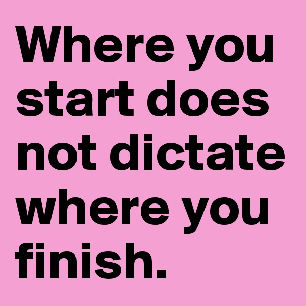 Where you start does not dictate where you finish.