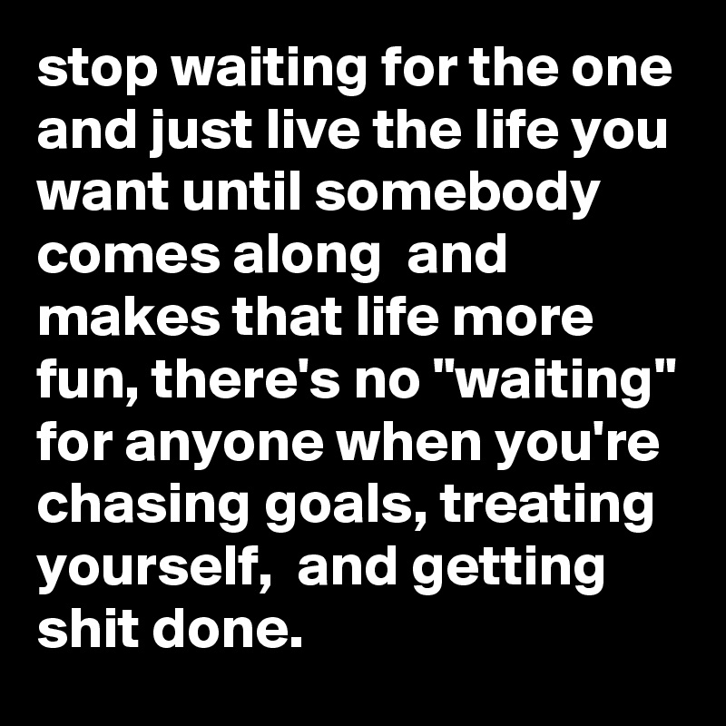 "stop waiting for the one and just live the life you want until somebody comes along  and makes that life more fun, there's no ""waiting"" for anyone when you're chasing goals, treating yourself,  and getting shit done."