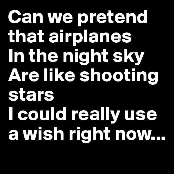 Can we pretend that airplanes In the night sky Are like shooting stars I could really use a wish right now...