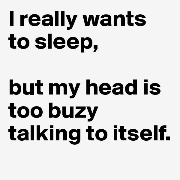 I really wants to sleep,    but my head is too buzy talking to itself.