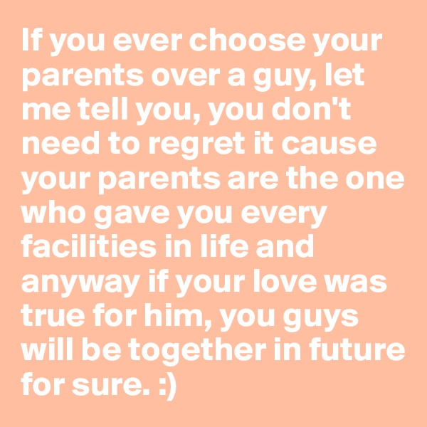 If you ever choose your parents over a guy, let me tell you, you don't need to regret it cause your parents are the one who gave you every facilities in life and anyway if your love was true for him, you guys will be together in future for sure. :)