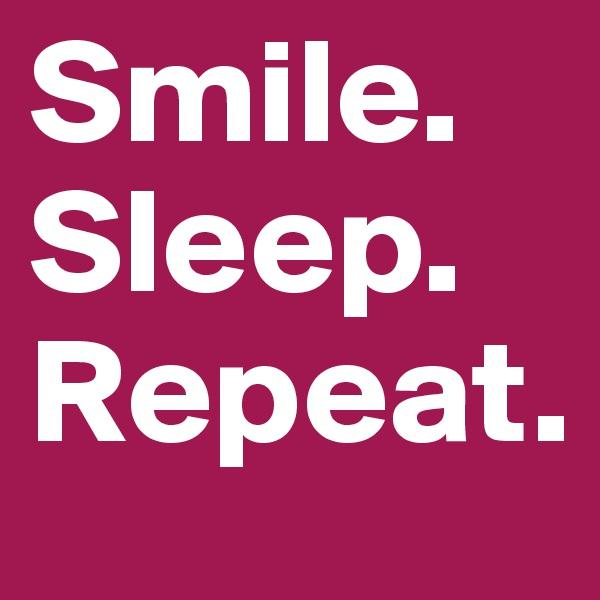 Smile. Sleep. Repeat.