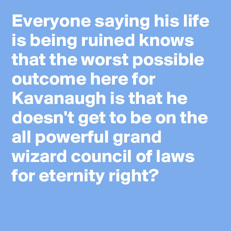 Everyone saying his life is being ruined knows that the worst possible outcome here for Kavanaugh is that he doesn't get to be on the all powerful grand wizard council of laws for eternity right?