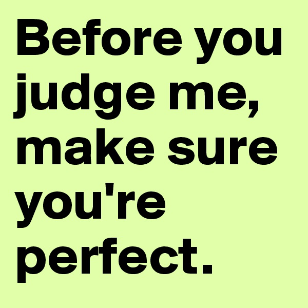 Before you judge me, make sure you're perfect.