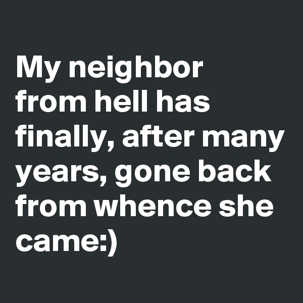 My neighbor from hell has finally, after many years, gone back from whence she came:)