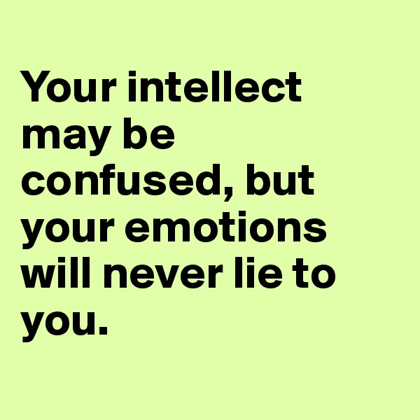 Your intellect may be confused, but your emotions will never lie to you.