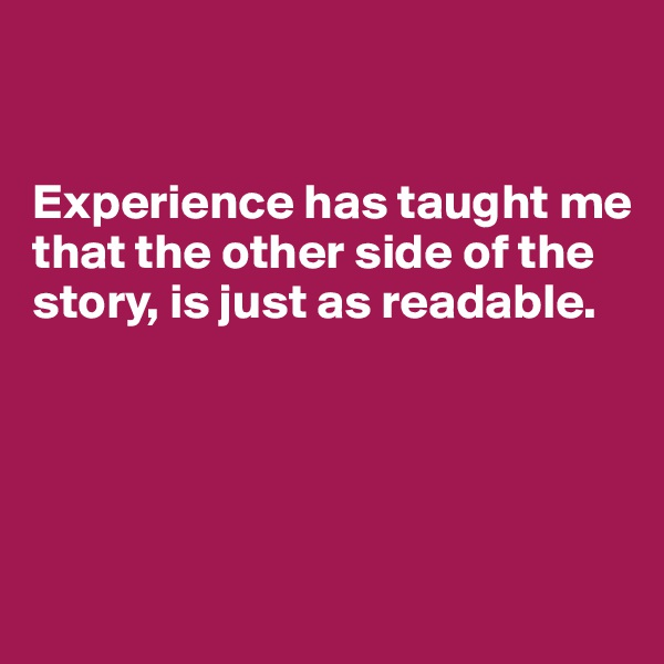 Experience has taught me that the other side of the story, is just as readable.