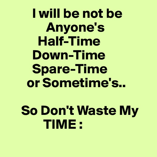 I will be not be                                  Anyone's              Half-Time          Down-Time          Spare-Time        or Sometime's..       So Don't Waste My                   TIME :