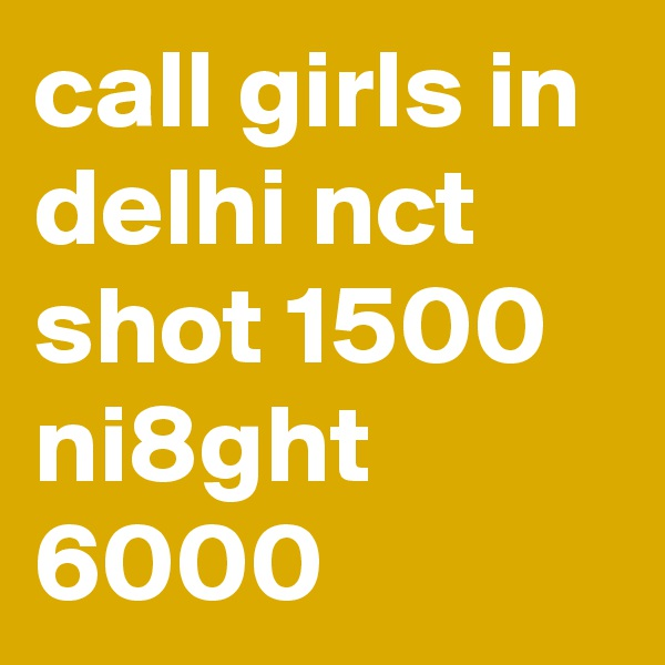 call girls in delhi nct shot 1500 ni8ght 6000