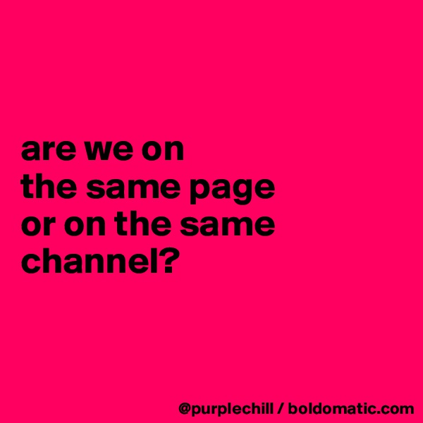 are we on  the same page  or on the same channel?