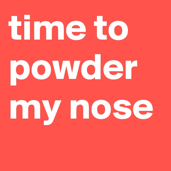 time to powder my nose