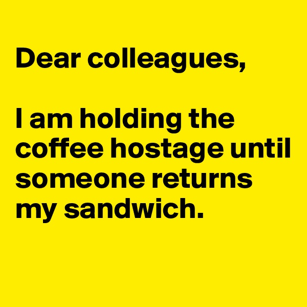 Dear colleagues,  I am holding the coffee hostage until someone returns my sandwich.