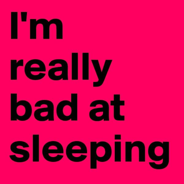 I'm really bad at sleeping