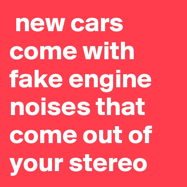 new cars come with fake engine noises that come out of your stereo